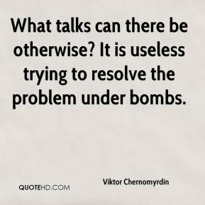 Viktor Chernomyrdin  - What talks can there be otherwise? It is useless trying to resolve the problem under bombs.