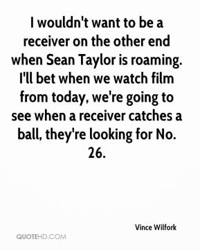 Vince Wilfork  - I wouldn't want to be a receiver on the other end when Sean Taylor is roaming. I'll bet when we watch film from today, we're going to see when a receiver catches a ball, they're looking for No. 26.