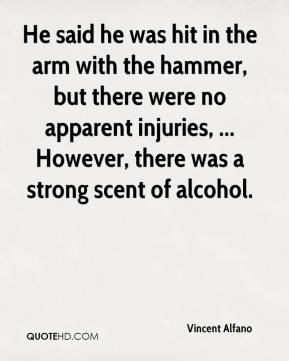 He said he was hit in the arm with the hammer, but there were no apparent injuries, ... However, there was a strong scent of alcohol.