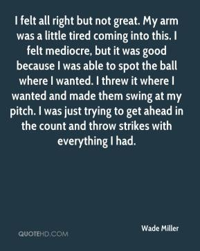 Wade Miller  - I felt all right but not great. My arm was a little tired coming into this. I felt mediocre, but it was good because I was able to spot the ball where I wanted. I threw it where I wanted and made them swing at my pitch. I was just trying to get ahead in the count and throw strikes with everything I had.