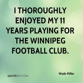 Wade Miller  - I thoroughly enjoyed my 11 years playing for the Winnipeg football club.