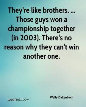 Wally Dallenbach  - They're like brothers, ... Those guys won a championship together (in 2003). There's no reason why they can't win another one.