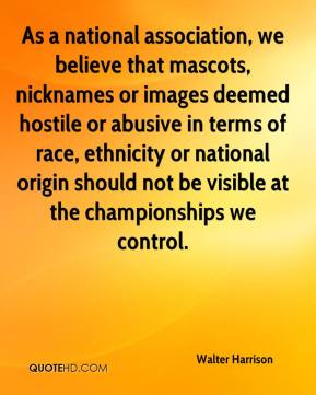 Walter Harrison  - As a national association, we believe that mascots, nicknames or images deemed hostile or abusive in terms of race, ethnicity or national origin should not be visible at the championships we control.