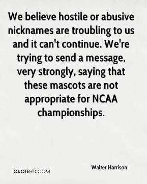 Walter Harrison  - We believe hostile or abusive nicknames are troubling to us and it can't continue. We're trying to send a message, very strongly, saying that these mascots are not appropriate for NCAA championships.