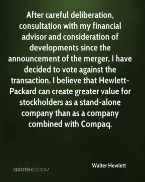 After careful deliberation, consultation with my financial advisor and consideration of developments since the announcement of the merger, I have decided to vote against the transaction. I believe that Hewlett-Packard can create greater value for stockholders as a stand-alone company than as a company combined with Compaq.
