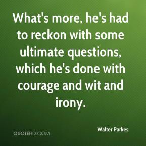 Walter Parkes  - What's more, he's had to reckon with some ultimate questions, which he's done with courage and wit and irony.