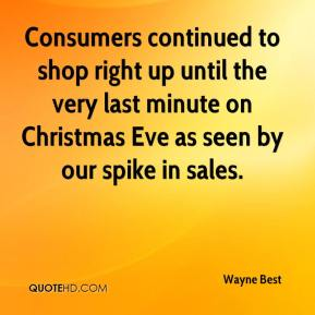 Wayne Best  - Consumers continued to shop right up until the very last minute on Christmas Eve as seen by our spike in sales.