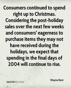 Consumers continued to spend right up to Christmas. Considering the post-holiday sales over the next few weeks and consumers' eagerness to purchase items they may not have received during the holidays, we expect that spending in the final days of 2004 will continue to rise.