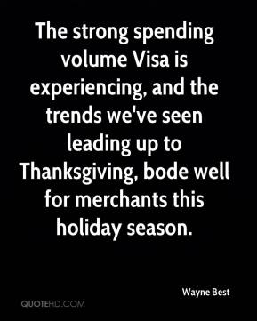 The strong spending volume Visa is experiencing, and the trends we've seen leading up to Thanksgiving, bode well for merchants this holiday season.