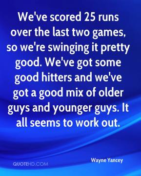 Wayne Yancey  - We've scored 25 runs over the last two games, so we're swinging it pretty good. We've got some good hitters and we've got a good mix of older guys and younger guys. It all seems to work out.
