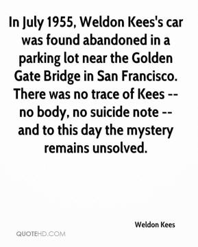 Weldon Kees  - In July 1955, Weldon Kees's car was found abandoned in a parking lot near the Golden Gate Bridge in San Francisco. There was no trace of Kees -- no body, no suicide note -- and to this day the mystery remains unsolved.