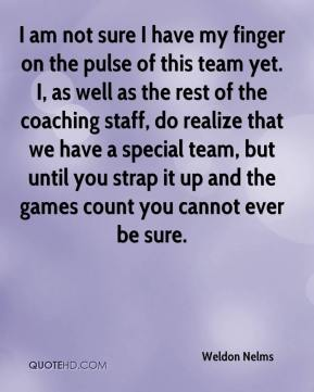 Weldon Nelms  - I am not sure I have my finger on the pulse of this team yet. I, as well as the rest of the coaching staff, do realize that we have a special team, but until you strap it up and the games count you cannot ever be sure.