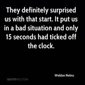 Weldon Nelms  - They definitely surprised us with that start. It put us in a bad situation and only 15 seconds had ticked off the clock.