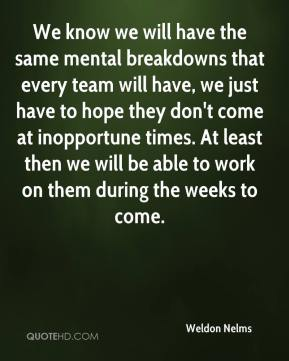 Weldon Nelms  - We know we will have the same mental breakdowns that every team will have, we just have to hope they don't come at inopportune times. At least then we will be able to work on them during the weeks to come.