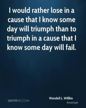 Wendell L. Willkie  - I would rather lose in a cause that I know some day will triumph than to triumph in a cause that I know some day will fail.