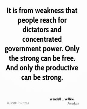 Wendell L. Willkie  - It is from weakness that people reach for dictators and concentrated government power. Only the strong can be free. And only the productive can be strong.