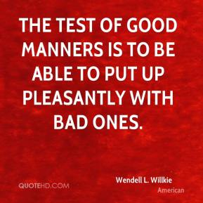 Wendell L. Willkie  - The test of good manners is to be able to put up pleasantly with bad ones.