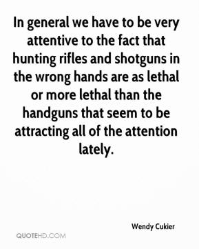 Wendy Cukier  - In general we have to be very attentive to the fact that hunting rifles and shotguns in the wrong hands are as lethal or more lethal than the handguns that seem to be attracting all of the attention lately.