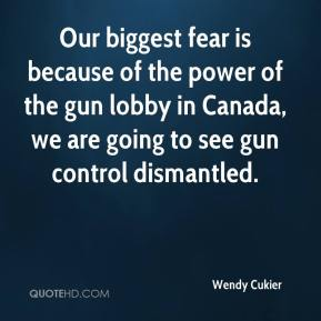 Wendy Cukier  - Our biggest fear is because of the power of the gun lobby in Canada, we are going to see gun control dismantled.
