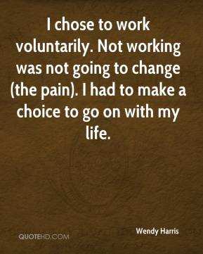 Wendy Harris  - I chose to work voluntarily. Not working was not going to change (the pain). I had to make a choice to go on with my life.