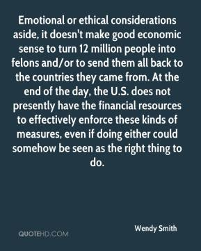 Wendy Smith  - Emotional or ethical considerations aside, it doesn't make good economic sense to turn 12 million people into felons and/or to send them all back to the countries they came from. At the end of the day, the U.S. does not presently have the financial resources to effectively enforce these kinds of measures, even if doing either could somehow be seen as the right thing to do.