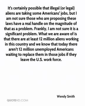 Wendy Smith  - It's certainly possible that illegal (or legal) aliens are taking some Americans' jobs, but I am not sure those who are proposing these laws have a real handle on the magnitude of that as a problem. Frankly, I am not sure it is a significant problem. What we are aware of is that there are at least 12 million aliens working in this country and we know that today there aren't 12 million unemployed Americans waiting to replace them in those jobs if they leave the U.S. work force.