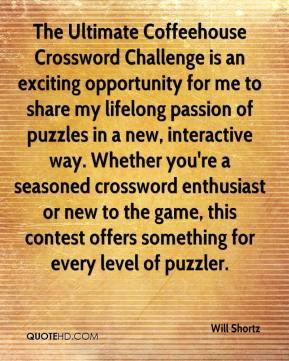 Will Shortz  - The Ultimate Coffeehouse Crossword Challenge is an exciting opportunity for me to share my lifelong passion of puzzles in a new, interactive way. Whether you're a seasoned crossword enthusiast or new to the game, this contest offers something for every level of puzzler.