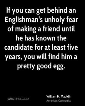 William H. Mauldin  - If you can get behind an Englishman's unholy fear of making a friend until he has known the candidate for at least five years, you will find him a pretty good egg.