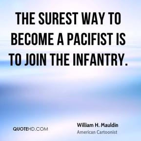William H. Mauldin  - The surest way to become a pacifist is to join the infantry.