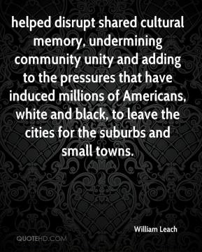 William Leach  - helped disrupt shared cultural memory, undermining community unity and adding to the pressures that have induced millions of Americans, white and black, to leave the cities for the suburbs and small towns.