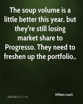 William Leach  - The soup volume is a little better this year, but they're still losing market share to Progresso. They need to freshen up the portfolio.