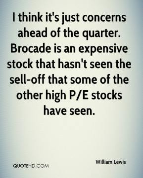 William Lewis  - I think it's just concerns ahead of the quarter. Brocade is an expensive stock that hasn't seen the sell-off that some of the other high P/E stocks have seen.