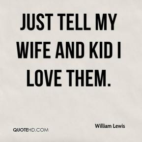 William Lewis  - Just tell my wife and kid I love them.