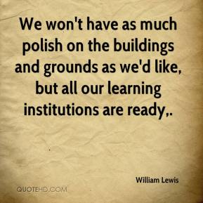 William Lewis  - We won't have as much polish on the buildings and grounds as we'd like, but all our learning institutions are ready.
