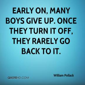 William Pollack  - Early on, many boys give up. Once they turn it off, they rarely go back to it.
