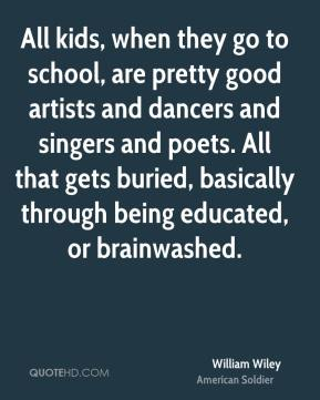 William Wiley - All kids, when they go to school, are pretty good artists and dancers and singers and poets. All that gets buried, basically through being educated, or brainwashed.