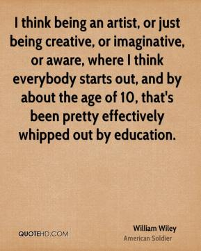 I think being an artist, or just being creative, or imaginative, or aware, where I think everybody starts out, and by about the age of 10, that's been pretty effectively whipped out by education.