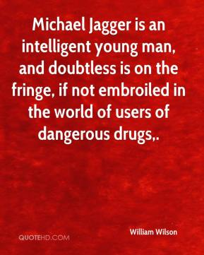 William Wilson  - Michael Jagger is an intelligent young man, and doubtless is on the fringe, if not embroiled in the world of users of dangerous drugs.