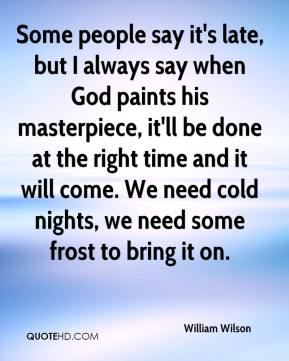 William Wilson  - Some people say it's late, but I always say when God paints his masterpiece, it'll be done at the right time and it will come. We need cold nights, we need some frost to bring it on.