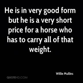 Willie Mullins  - He is in very good form but he is a very short price for a horse who has to carry all of that weight.
