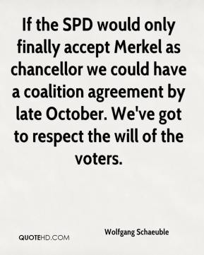Wolfgang Schaeuble  - If the SPD would only finally accept Merkel as chancellor we could have a coalition agreement by late October. We've got to respect the will of the voters.