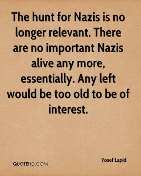 Yosef Lapid  - The hunt for Nazis is no longer relevant. There are no important Nazis alive any more, essentially. Any left would be too old to be of interest.