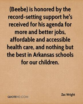 (Beebe) is honored by the record-setting support he's received for his agenda for more and better jobs, affordable and accessible health care, and nothing but the best in Arkansas schools for our children.