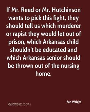 Zac Wright  - If Mr. Reed or Mr. Hutchinson wants to pick this fight, they should tell us which murderer or rapist they would let out of prison, which Arkansas child shouldn't be educated and which Arkansas senior should be thrown out of the nursing home.