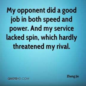 Zheng Jie  - My opponent did a good job in both speed and power. And my service lacked spin, which hardly threatened my rival.