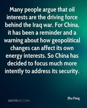 Zhu Feng  - Many people argue that oil interests are the driving force behind the Iraq war. For China, it has been a reminder and a warning about how geopolitical changes can affect its own energy interests. So China has decided to focus much more intently to address its security.