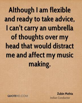 Although I am flexible and ready to take advice, I can't carry an umbrella of thoughts over my head that would distract me and affect my music making.