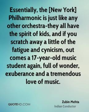 Zubin Mehta  - Essentially, the [New York] Philharmonic is just like any other orchestra-they all have the spirit of kids, and if you scratch away a little of the fatigue and cynicism, out comes a 17-year-old music student again, full of wonder, exuberance and a tremendous love of music.