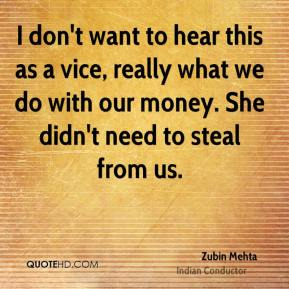 I don't want to hear this as a vice, really what we do with our money. She didn't need to steal from us.