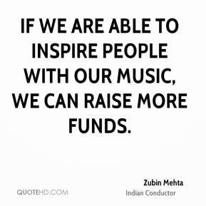 Zubin Mehta  - If we are able to inspire people with our music, we can raise more funds.